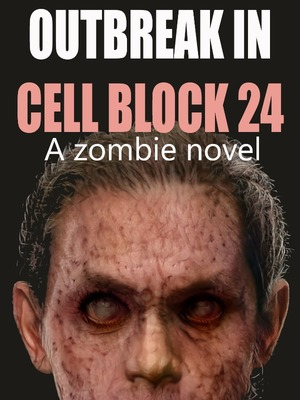 Outbreak in Cell Block 24 (A Zombie novel)