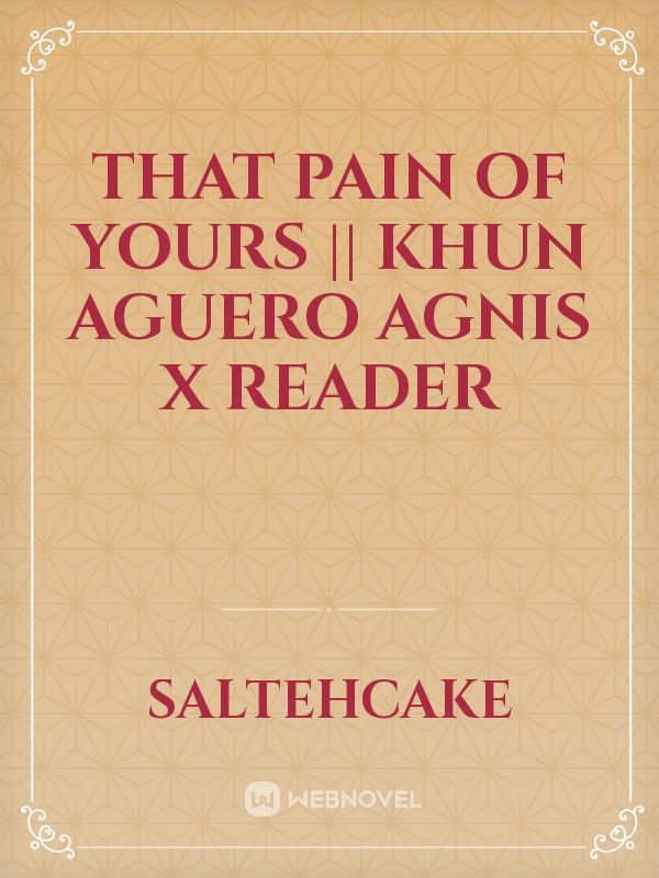 That Pain of Yours || Khun Aguero Agnis X Reader