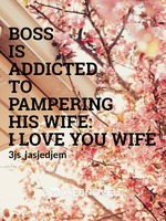 Boss is Addicted To Pampering His Wife: I Love You Wife
