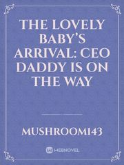 The Lovely Baby's Arrival: CEO Daddy is on the Way