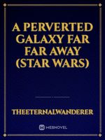 A Perverted Galaxy Far Far Away (Star Wars)