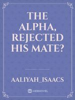 The Alpha, rejected his mate?