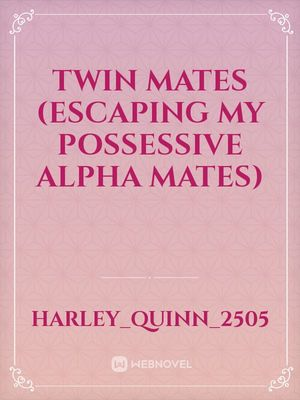Twin Mates (Escaping My Possessive Alpha Mates)
