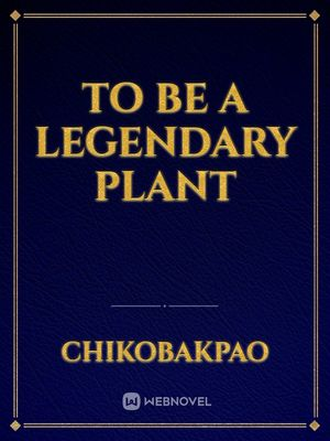 To be a Legendary Plant