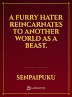 A Furry hater reincarnates to another world as a beast.