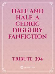 Half and Half: a Cedric Diggory Fanfiction